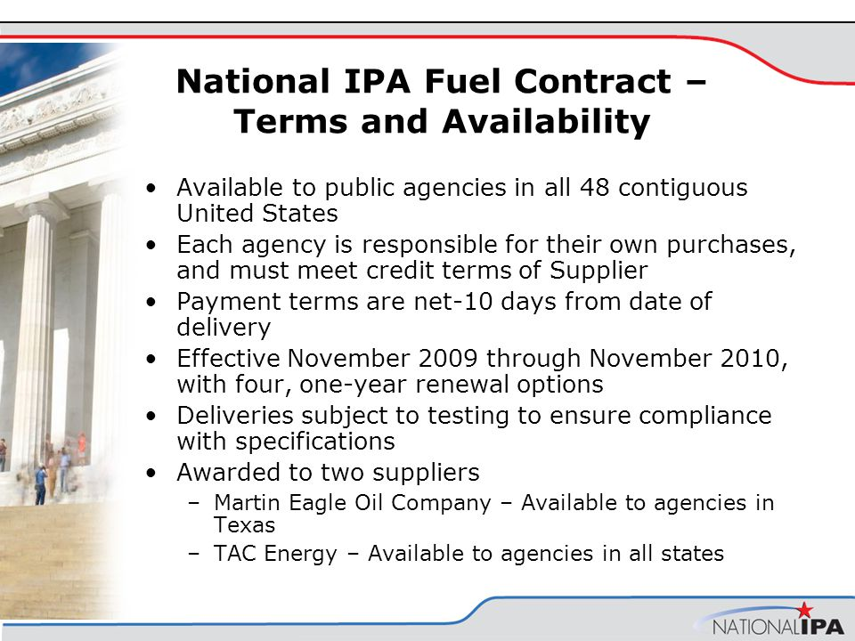 National IPA Fuel Contract – Terms and Availability Available to public agencies in all 48 contiguous United States Each agency is responsible for their own purchases, and must meet credit terms of Supplier Payment terms are net-10 days from date of delivery Effective November 2009 through November 2010, with four, one-year renewal options Deliveries subject to testing to ensure compliance with specifications Awarded to two suppliers –Martin Eagle Oil Company – Available to agencies in Texas –TAC Energy – Available to agencies in all states