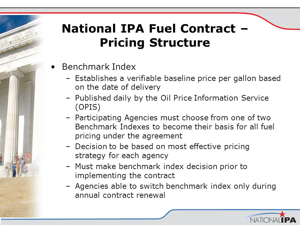 National IPA Fuel Contract – Pricing Structure Benchmark Index –Establishes a verifiable baseline price per gallon based on the date of delivery –Published daily by the Oil Price Information Service (OPIS) –Participating Agencies must choose from one of two Benchmark Indexes to become their basis for all fuel pricing under the agreement –Decision to be based on most effective pricing strategy for each agency –Must make benchmark index decision prior to implementing the contract –Agencies able to switch benchmark index only during annual contract renewal