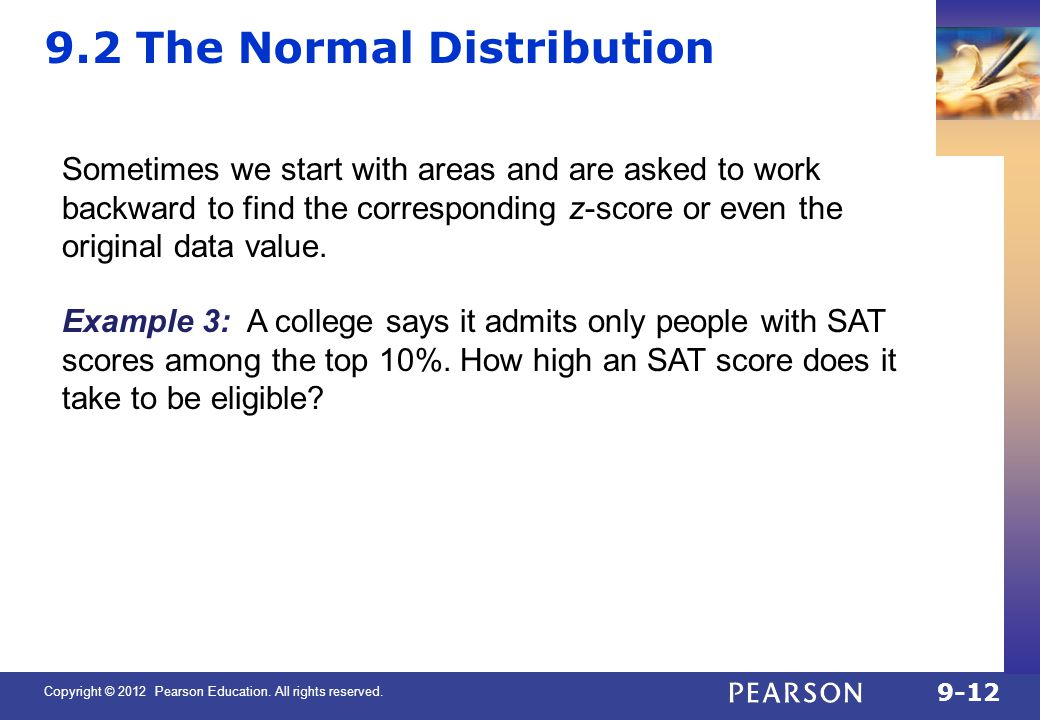 Copyright © 2012 Pearson Education. All rights reserved. 9-12 9.2 The Normal Distribution Sometimes we start with areas and are asked to work backward