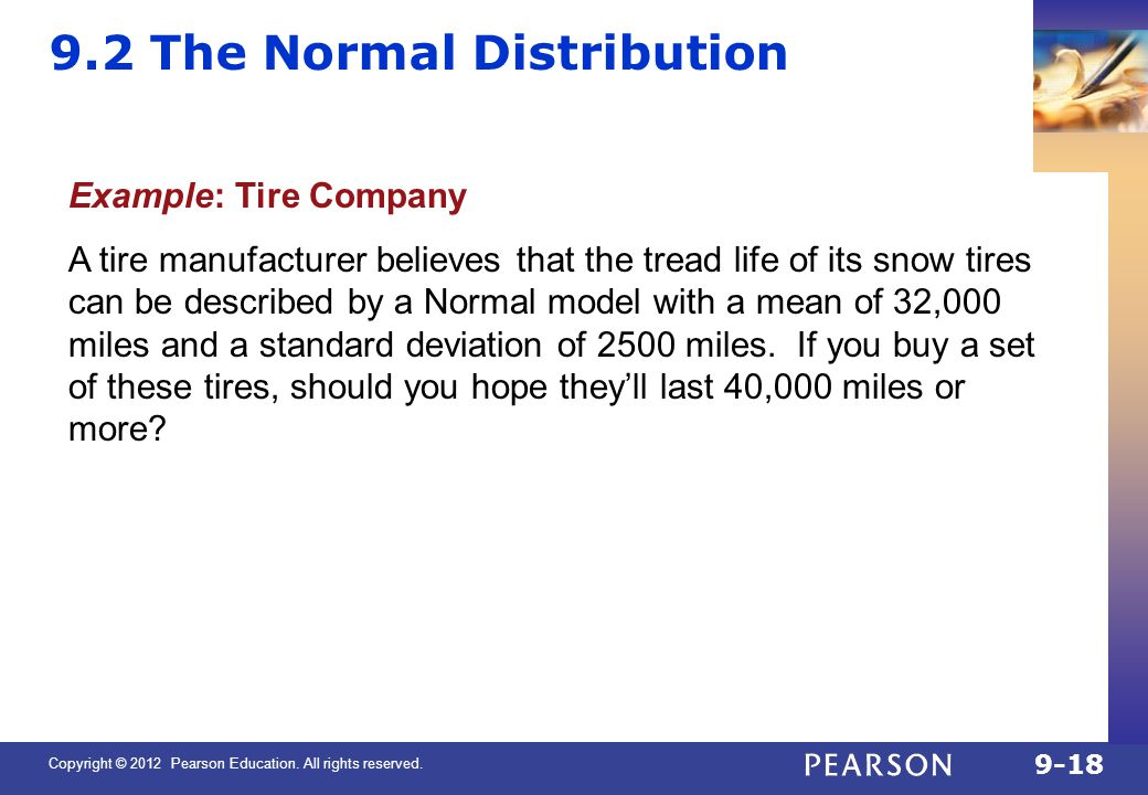 Copyright © 2012 Pearson Education. All rights reserved. 9-18 9.2 The Normal Distribution Example: Tire Company A tire manufacturer believes that the