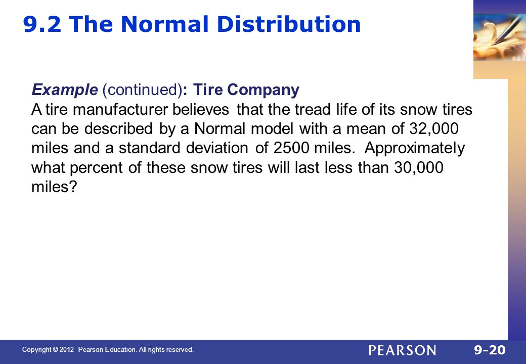 Copyright © 2012 Pearson Education. All rights reserved. 9-20 9.2 The Normal Distribution Example (continued): Tire Company A tire manufacturer believ