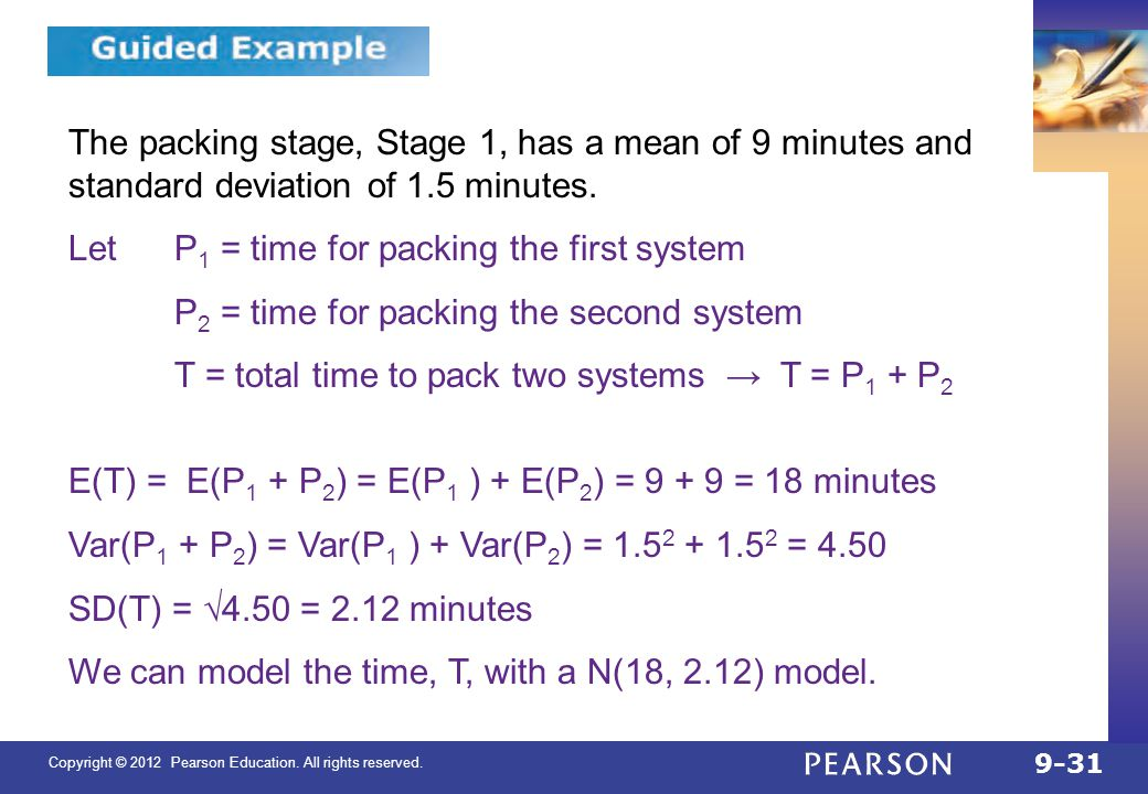 Copyright © 2012 Pearson Education. All rights reserved. 9-31 9.4 The packing stage, Stage 1, has a mean of 9 minutes and standard deviation of 1.5 mi