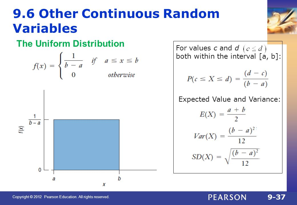 Copyright © 2012 Pearson Education. All rights reserved. 9-37 9.6 Other Continuous Random Variables The Uniform Distribution For values c and d both w