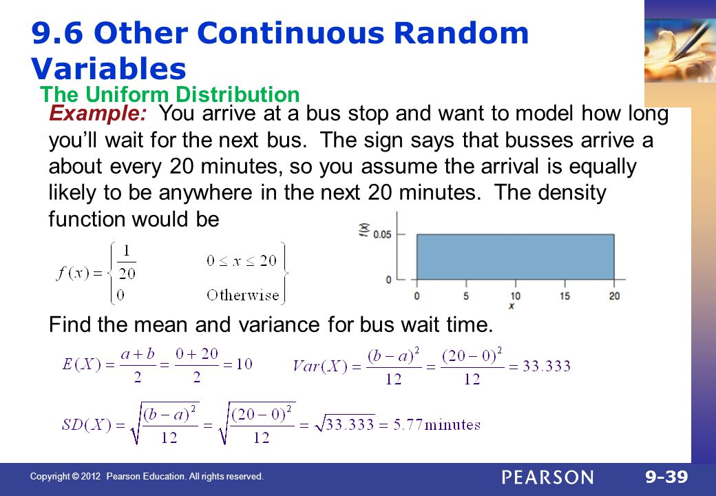 Copyright © 2012 Pearson Education. All rights reserved. 9-39 9.6 Other Continuous Random Variables Example: You arrive at a bus stop and want to mode