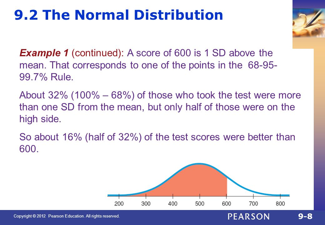 Copyright © 2012 Pearson Education. All rights reserved. 9-8 9.2 The Normal Distribution Example 1 (continued): A score of 600 is 1 SD above the mean.