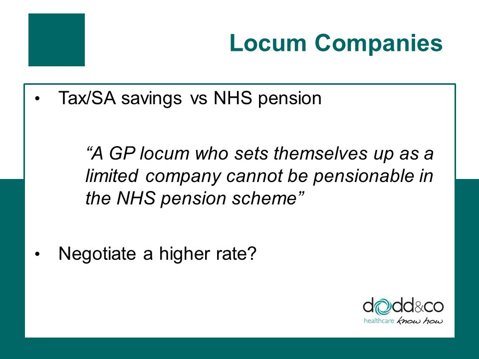 Locum Companies Tax/SA savings vs NHS pension A GP locum who sets themselves up as a limited company cannot be pensionable in the NHS pension scheme Negotiate a higher rate