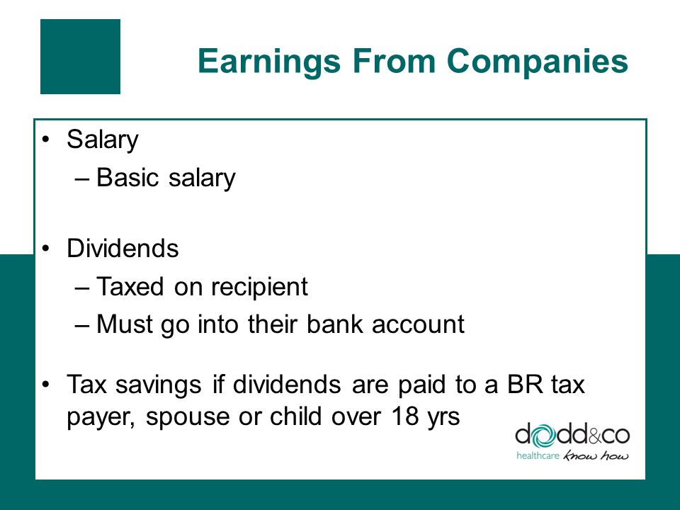 Earnings From Companies Salary –Basic salary Dividends –Taxed on recipient –Must go into their bank account Tax savings if dividends are paid to a BR tax payer, spouse or child over 18 yrs