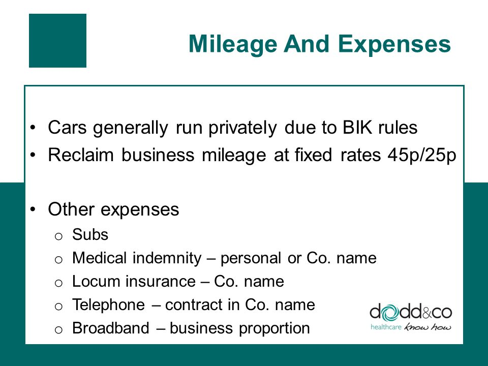 Mileage And Expenses Cars generally run privately due to BIK rules Reclaim business mileage at fixed rates 45p/25p Other expenses o Subs o Medical indemnity – personal or Co.