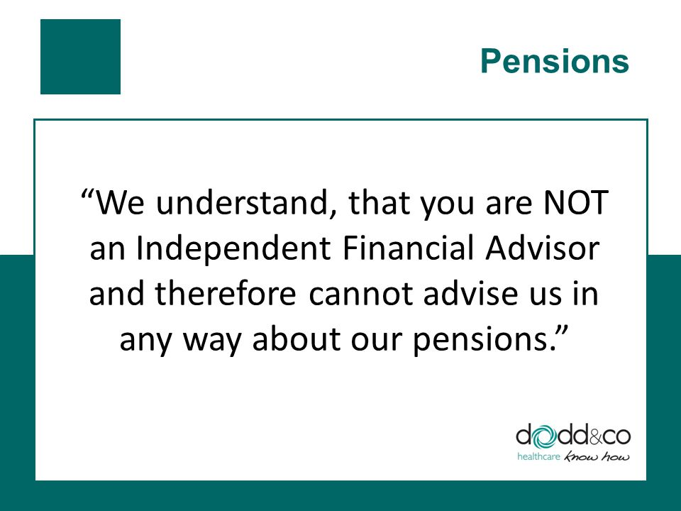 We understand, that you are NOT an Independent Financial Advisor and therefore cannot advise us in any way about our pensions.