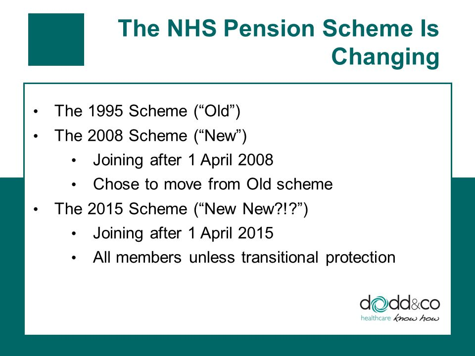 The NHS Pension Scheme Is Changing The 1995 Scheme ( Old ) The 2008 Scheme ( New ) Joining after 1 April 2008 Chose to move from Old scheme The 2015 Scheme ( New New ! ) Joining after 1 April 2015 All members unless transitional protection