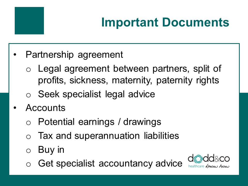 Important Documents Partnership agreement o Legal agreement between partners, split of profits, sickness, maternity, paternity rights o Seek specialist legal advice Accounts o Potential earnings / drawings o Tax and superannuation liabilities o Buy in o Get specialist accountancy advice