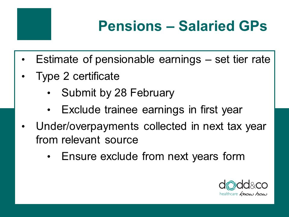 Pensions – Salaried GPs Estimate of pensionable earnings – set tier rate Type 2 certificate Submit by 28 February Exclude trainee earnings in first year Under/overpayments collected in next tax year from relevant source Ensure exclude from next years form
