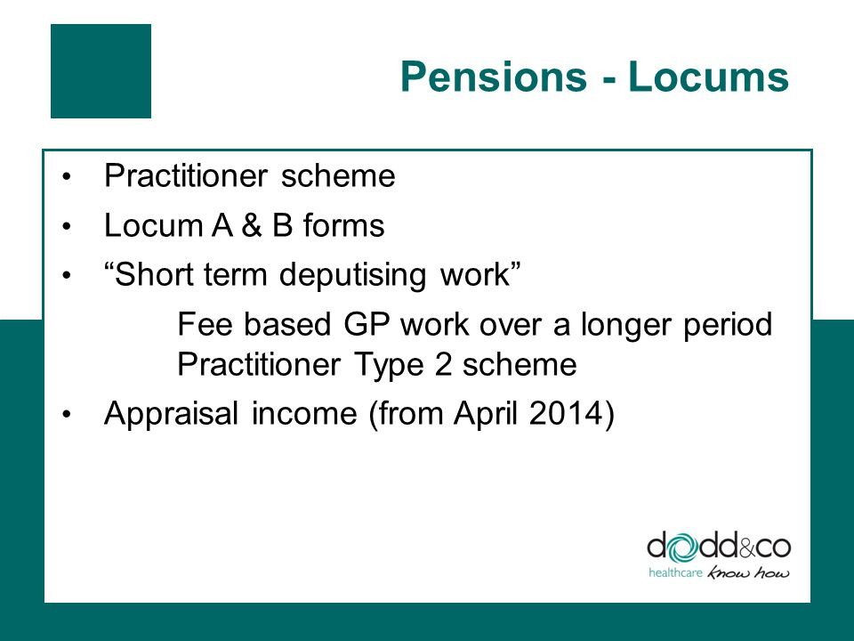 Pensions - Locums Practitioner scheme Locum A & B forms Short term deputising work Fee based GP work over a longer period Practitioner Type 2 scheme Appraisal income (from April 2014)
