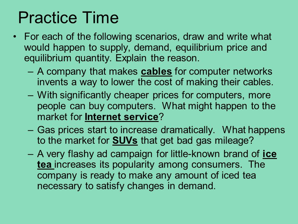 Practice Time For each of the following scenarios, draw and write what would happen to supply, demand, equilibrium price and equilibrium quantity. Exp
