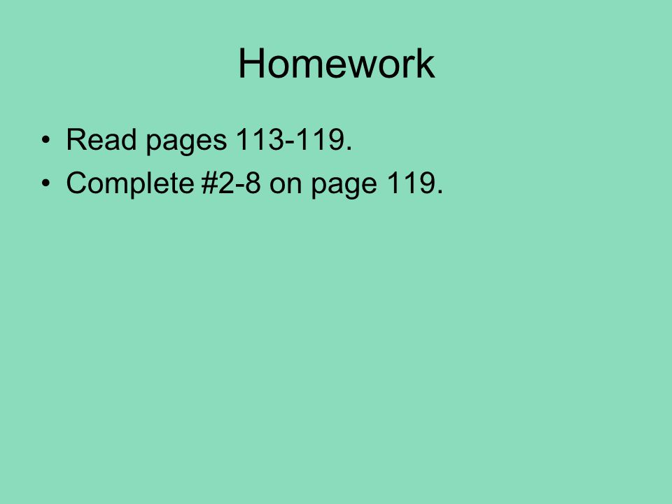 Homework Read pages 113-119. Complete #2-8 on page 119.