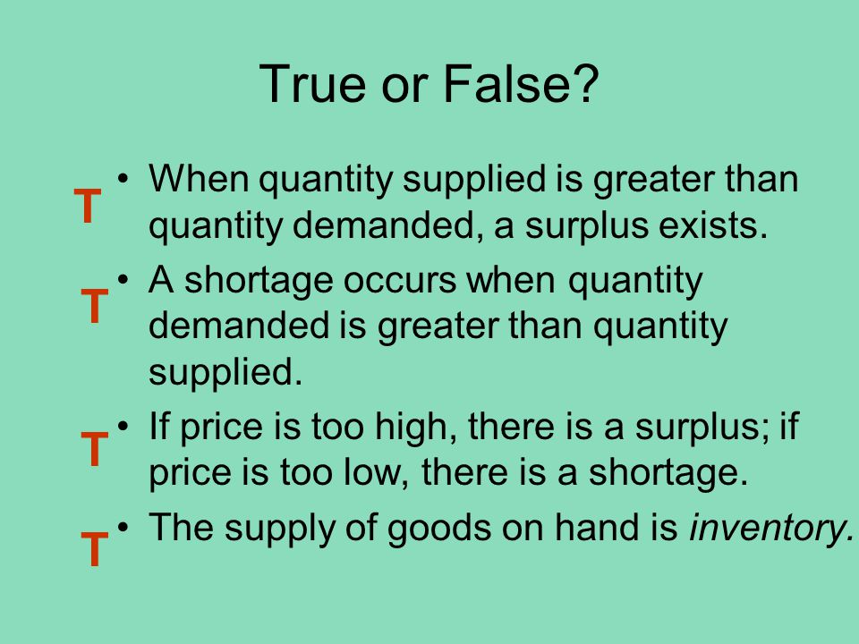 True or False? When quantity supplied is greater than quantity demanded, a surplus exists. A shortage occurs when quantity demanded is greater than qu