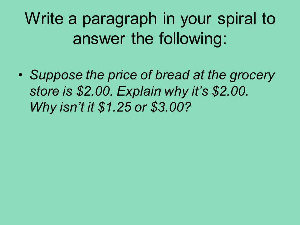 Write a paragraph in your spiral to answer the following: Suppose the price of bread at the grocery store is $2.00. Explain why it's $2.00. Why isn't