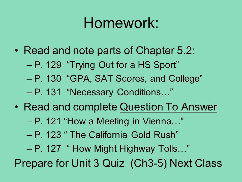 "Homework: Read and note parts of Chapter 5.2: –P. 129 ""Trying Out for a HS Sport"" –P. 130 ""GPA, SAT Scores, and College"" –P. 131 ""Necessary Conditions"