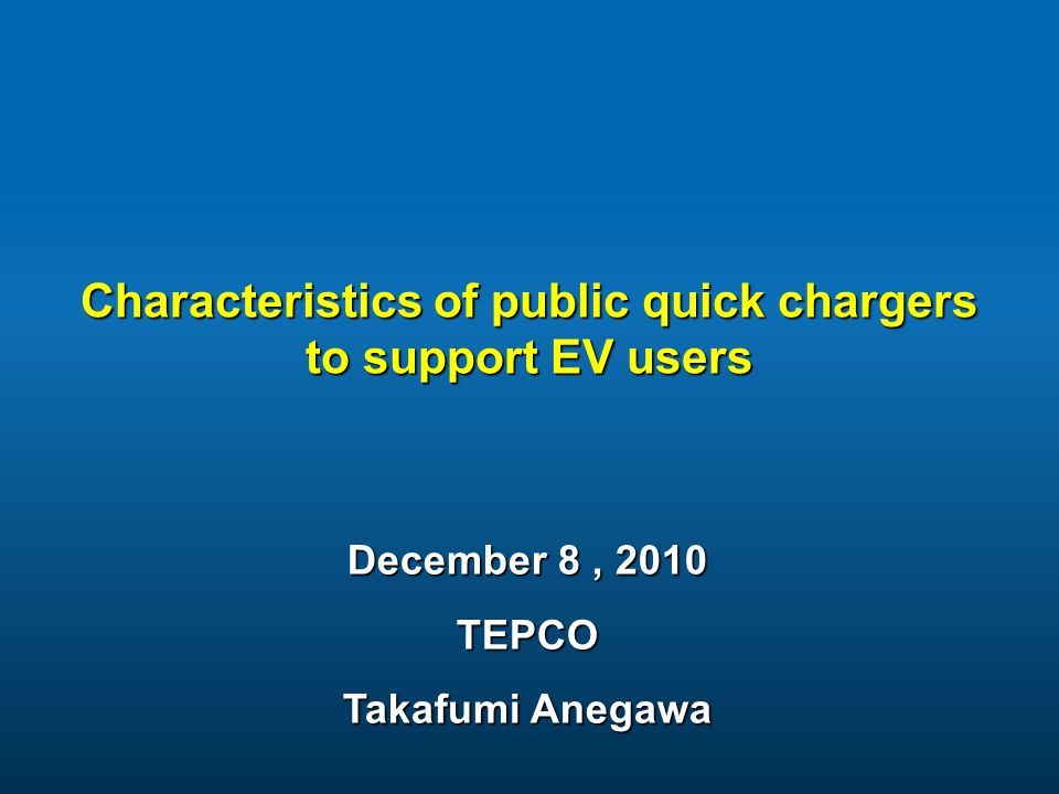 Characteristics of public quick chargers to support EV users December 8, 2010 TEPCO Takafumi Anegawa