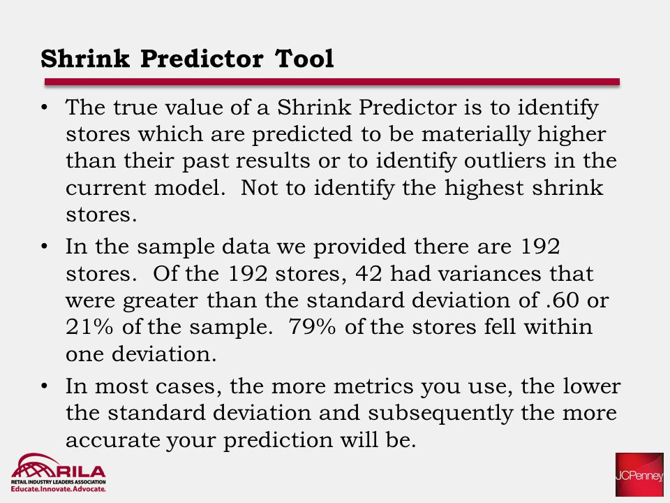 Shrink Predictor Tool The true value of a Shrink Predictor is to identify stores which are predicted to be materially higher than their past results or to identify outliers in the current model.