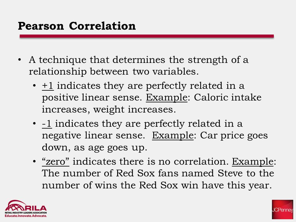 Pearson Correlation A technique that determines the strength of a relationship between two variables.