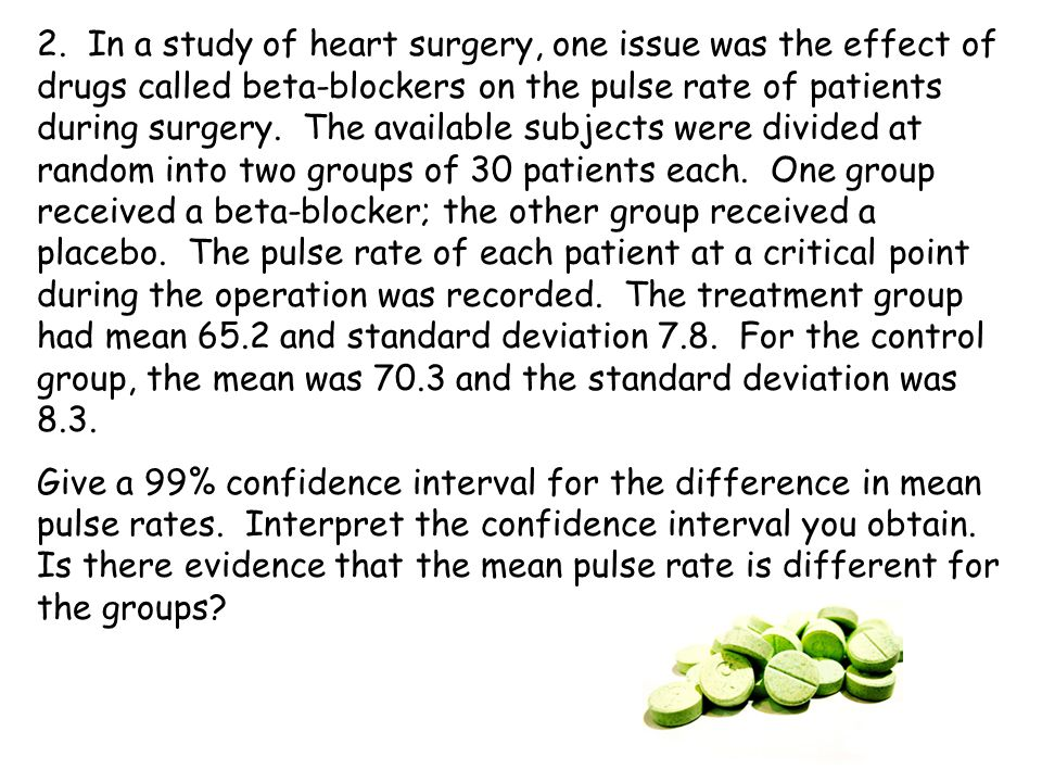 2. In a study of heart surgery, one issue was the effect of drugs called beta-blockers on the pulse rate of patients during surgery. The available sub