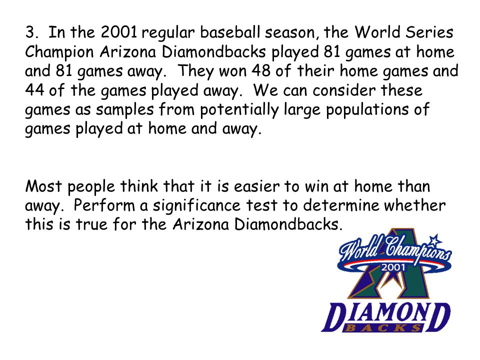 3. In the 2001 regular baseball season, the World Series Champion Arizona Diamondbacks played 81 games at home and 81 games away. They won 48 of their