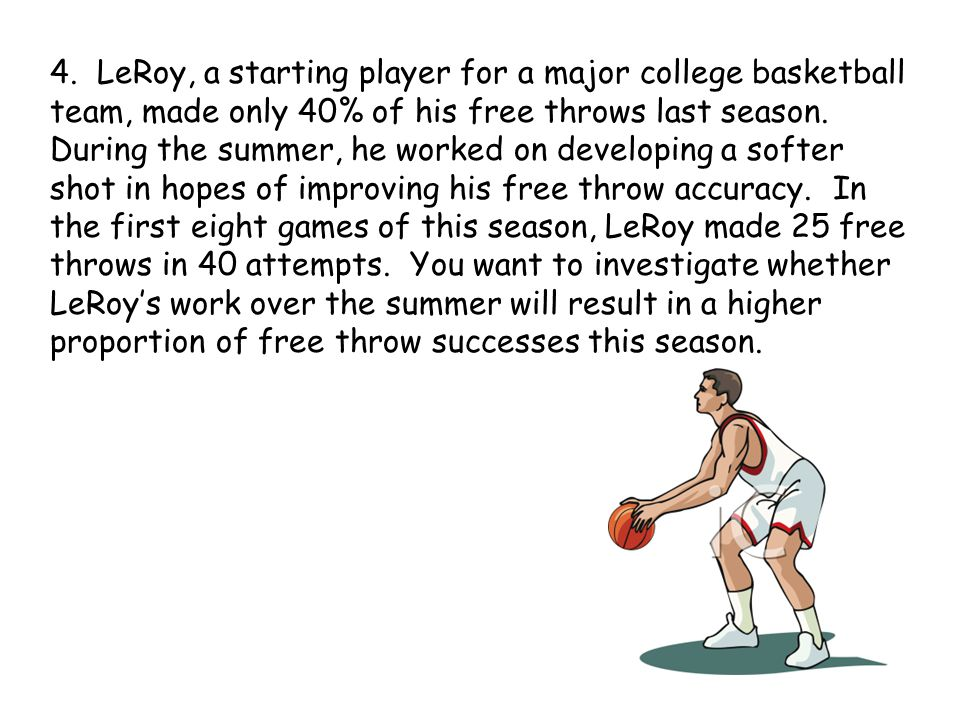 4. LeRoy, a starting player for a major college basketball team, made only 40% of his free throws last season. During the summer, he worked on develop