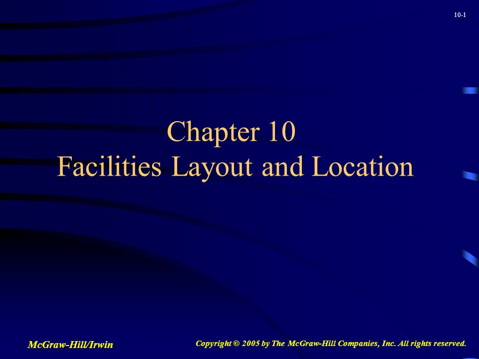 10-2 Issues in Facilities Design Minimize investment in new equipment Maximize production throughput rate Utilize space most efficiently Provide for the safety and comfort of employees Maintain a flexible arrangement Minimize materials handling cost Facilitate the manufacturing process Facilitate the organizational structure