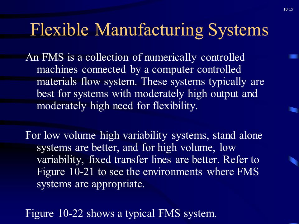 10-15 Flexible Manufacturing Systems An FMS is a collection of numerically controlled machines connected by a computer controlled materials flow system.