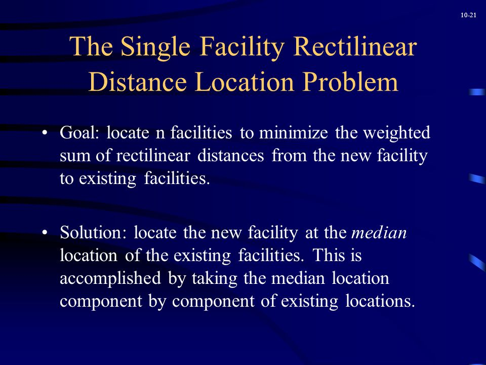 10-21 The Single Facility Rectilinear Distance Location Problem Goal: locate n facilities to minimize the weighted sum of rectilinear distances from the new facility to existing facilities.