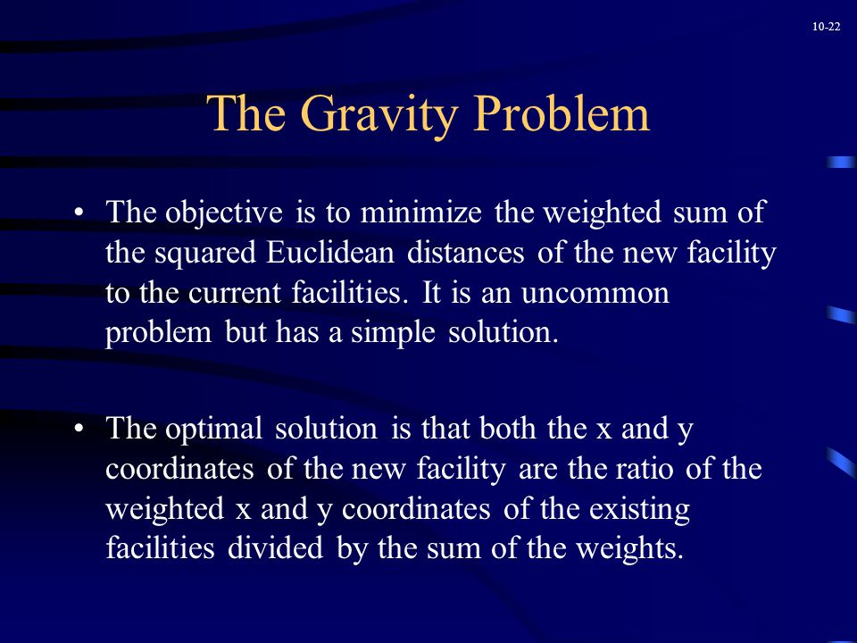 10-22 The Gravity Problem The objective is to minimize the weighted sum of the squared Euclidean distances of the new facility to the current facilities.