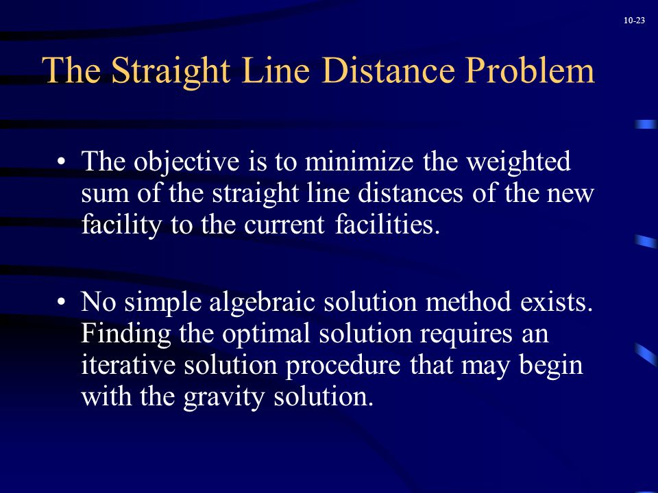 10-23 The Straight Line Distance Problem The objective is to minimize the weighted sum of the straight line distances of the new facility to the current facilities.