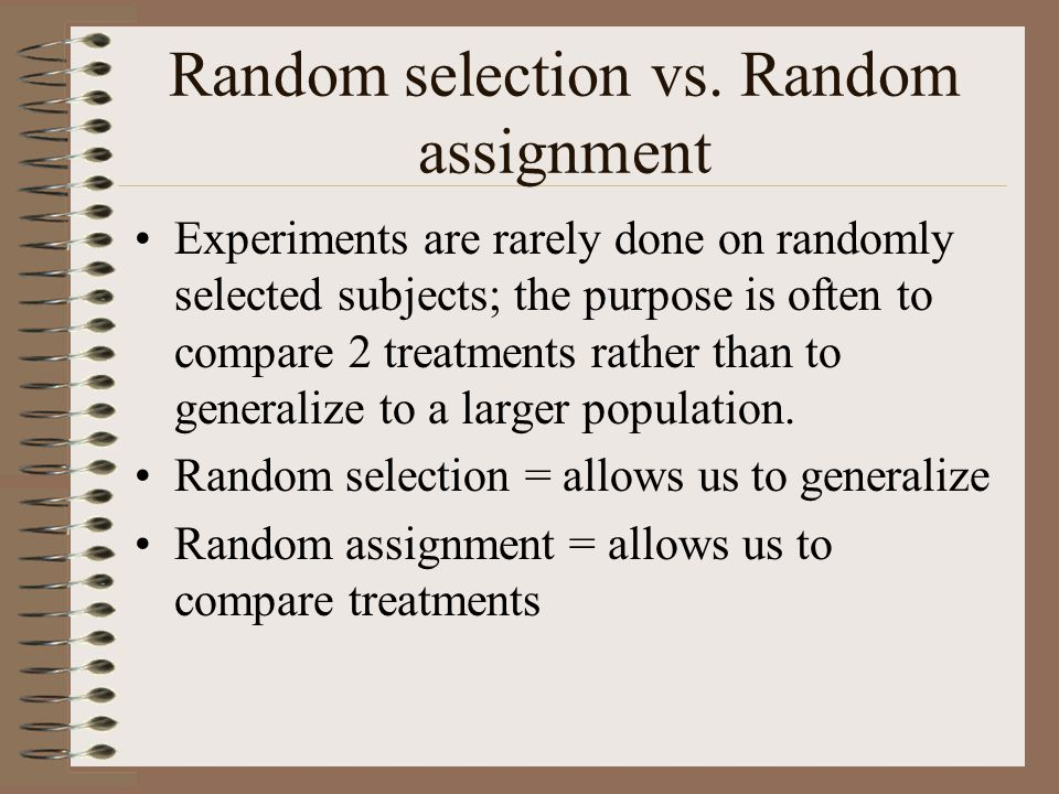 Random selection vs. Random assignment Experiments are rarely done on randomly selected subjects; the purpose is often to compare 2 treatments rather