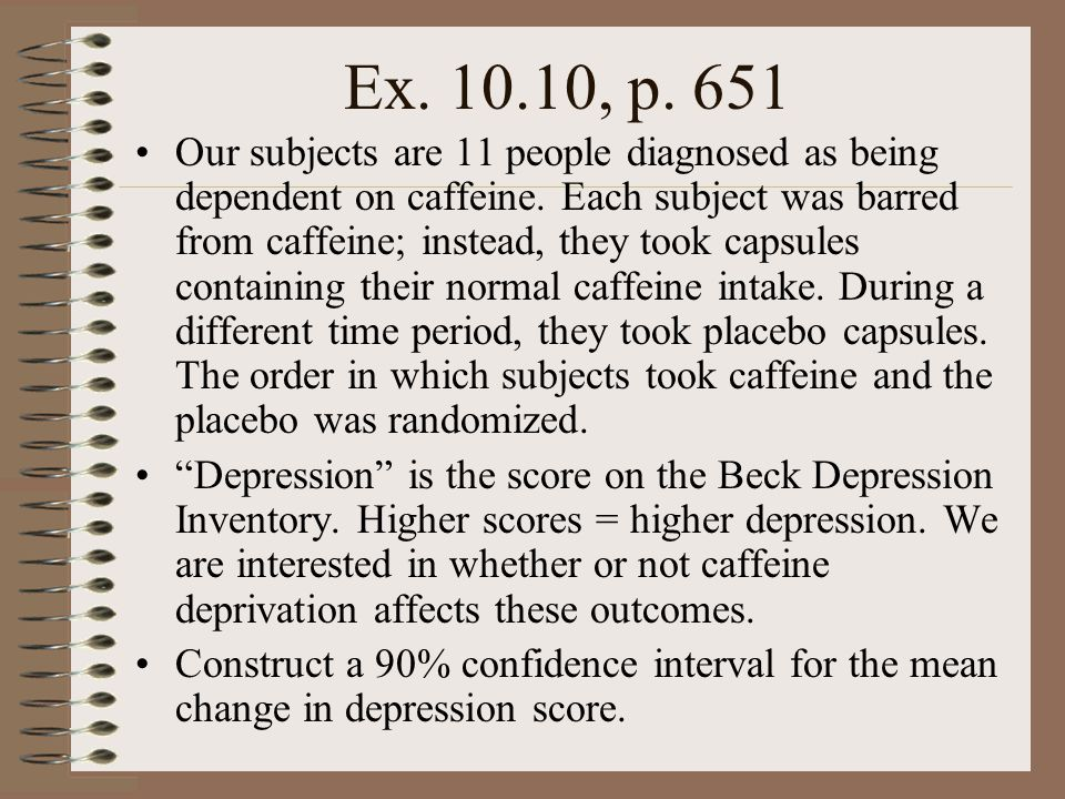 Ex. 10.10, p. 651 Our subjects are 11 people diagnosed as being dependent on caffeine. Each subject was barred from caffeine; instead, they took capsu