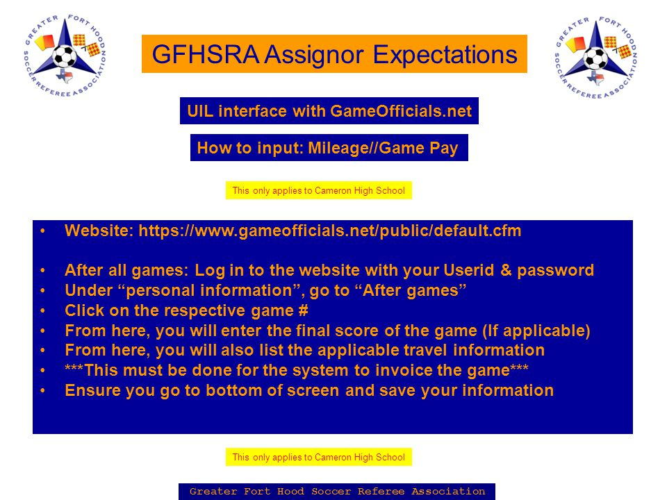 Greater Fort Hood Soccer Referee Association GFHSRA Assignor Expectations Website: https://www.gameofficials.net/public/default.cfm After all games: Log in to the website with your Userid & password Under personal information , go to After games Click on the respective game # From here, you will enter the final score of the game (If applicable) From here, you will also list the applicable travel information ***This must be done for the system to invoice the game*** Ensure you go to bottom of screen and save your information UIL interface with GameOfficials.net How to input: Mileage//Game Pay This only applies to Cameron High School