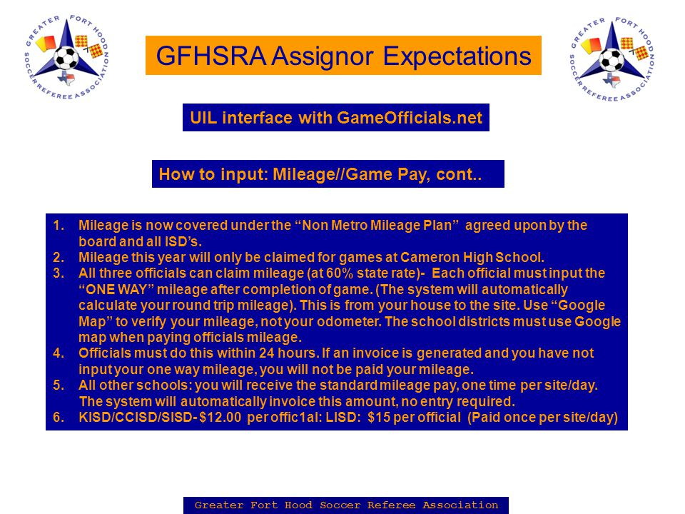 Greater Fort Hood Soccer Referee Association GFHSRA Assignor Expectations 1.Mileage is now covered under the Non Metro Mileage Plan agreed upon by the board and all ISD's.