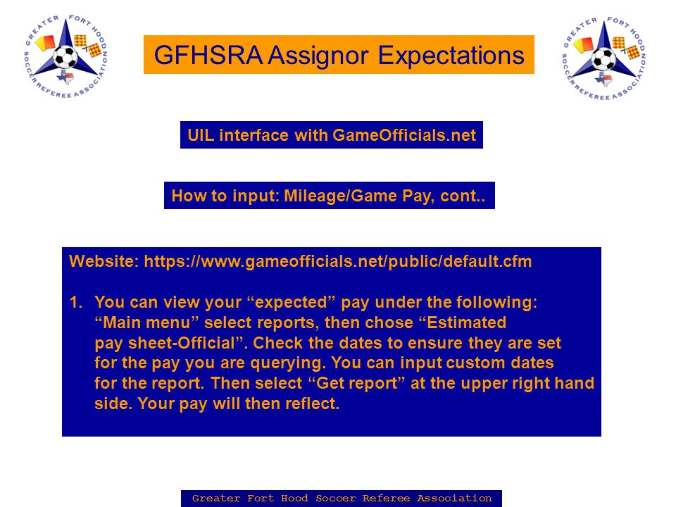 Greater Fort Hood Soccer Referee Association GFHSRA Assignor Expectations Website: https://www.gameofficials.net/public/default.cfm 1.You can view your expected pay under the following: Main menu select reports, then chose Estimated pay sheet-Official .