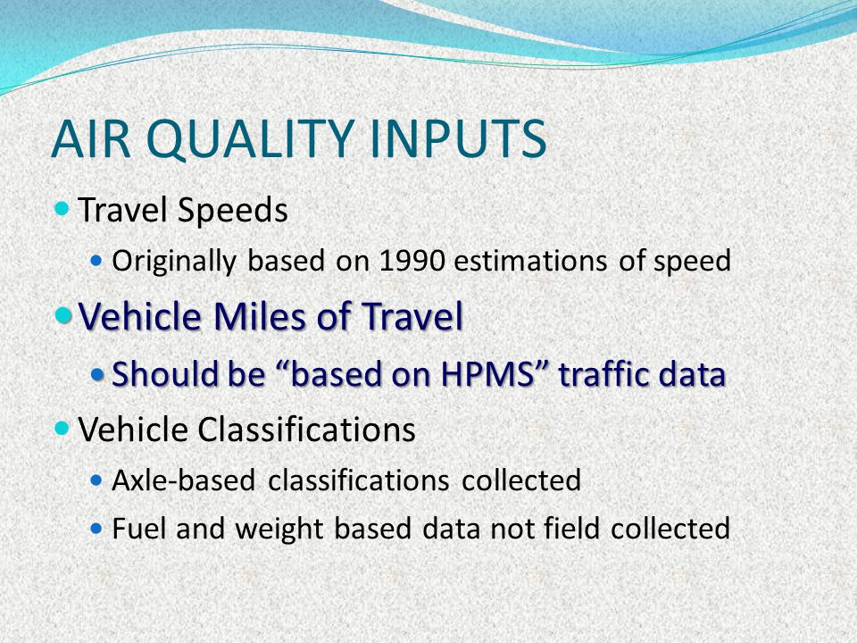 AIR QUALITY INPUTS Traffic data HPMS VMT estimates Global Insight model output Time series models using HPMS VMT and socio- demographics to produce urban area forecasts National Household Travel Survey (NHTS) Estimates of VMT and urban area trip rates Surveys conducted in 1995, 2001, 2009