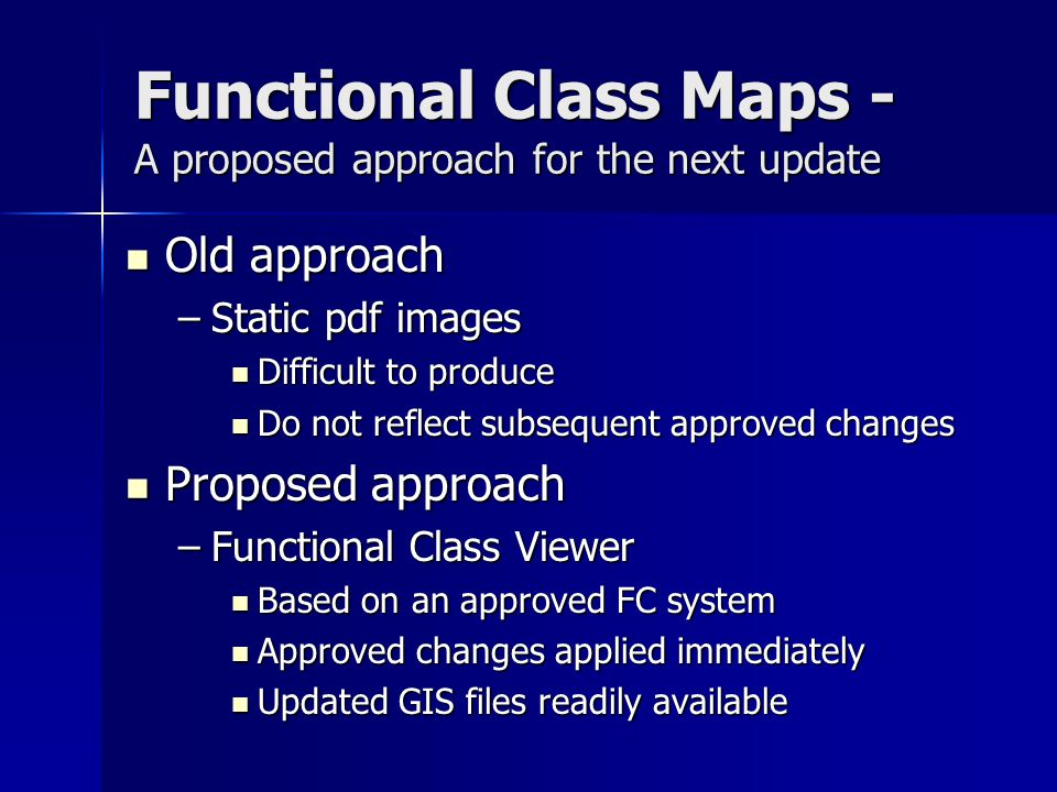 Functional Class Viewer Internet-based viewer Internet-based viewer Based on approved system as encoded in a GIS-based file Based on approved system as encoded in a GIS-based file Link to original approval document Link to original approval document Revisions noted by link to approval memos Revisions noted by link to approval memos Revised GIS data regularly distributed Revised GIS data regularly distributed http://wvmoap22/fc/