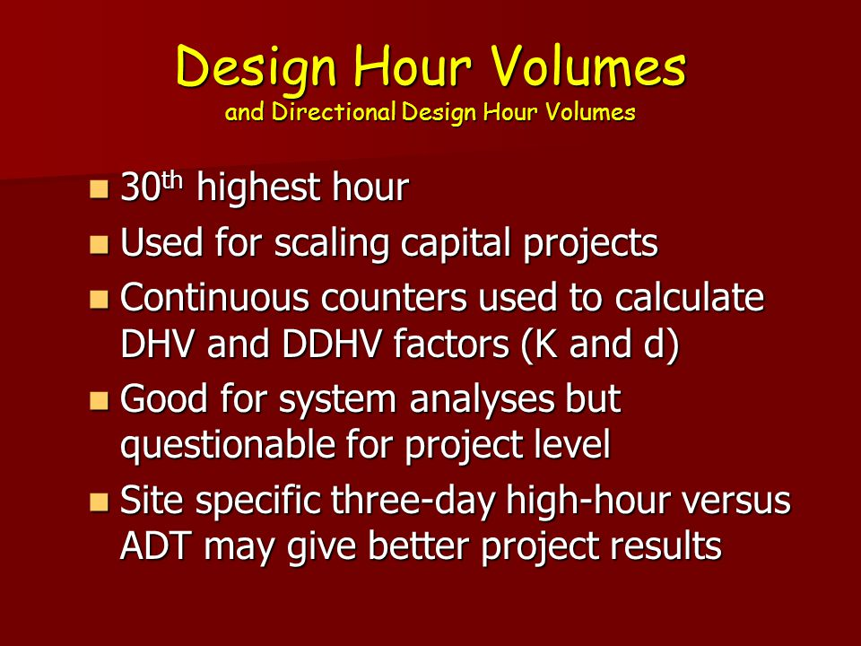 Design Hour Volumes and Directional Design Hour Volumes 30 th highest hour is used as a result of NCHRP study 30 th highest hour is used as a result of NCHRP study Example: count station 26 0120 in Utica Example: count station 26 0120 in Utica  Highest Hour=3991  30 th Hour=3780  100 th Hour=3640  200 th Hour=3523