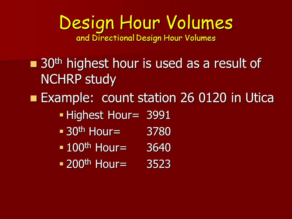 Design Hour Volumes and Directional Design Hour Volumes 30 th highest hour is used as a result of NCHRP study 30 th highest hour is used as a result of NCHRP study Example: count station 26 0120 in Utica Example: count station 26 0120 in Utica  Highest Hour=3991  30 th Hour=3780  100 th Hour=3640  200 th Hour=3523