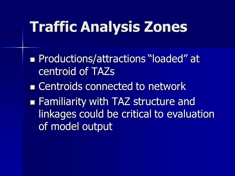 Traffic Analysis Zones Productions/attractions loaded at centroid of TAZs Productions/attractions loaded at centroid of TAZs Centroids connected to network Centroids connected to network Familiarity with TAZ structure and linkages could be critical to evaluation of model output Familiarity with TAZ structure and linkages could be critical to evaluation of model output