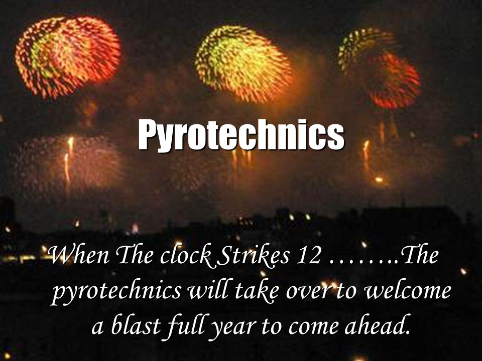 Pyrotechnics When The clock Strikes 12 ……..The pyrotechnics will take over to welcome a blast full year to come ahead.