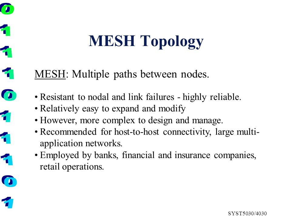 MESH Topology MESH: Multiple paths between nodes. Resistant to nodal and link failures - highly reliable. Relatively easy to expand and modify However
