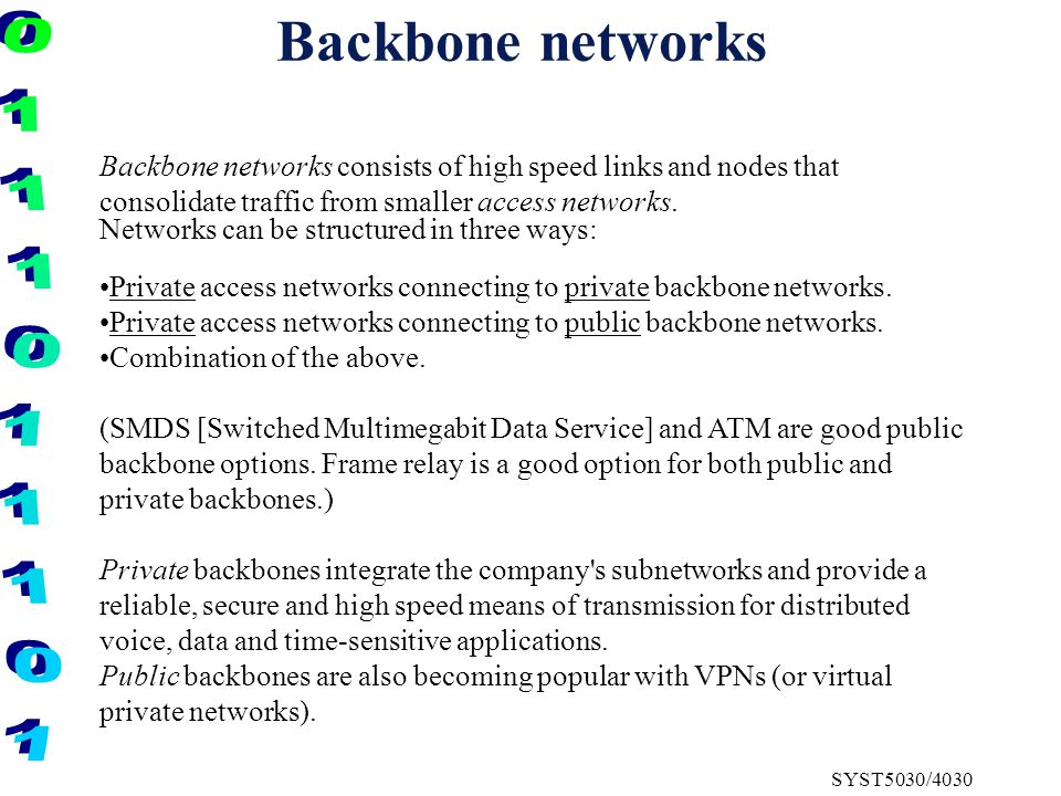 SYST5030/4030 Backbone networks Backbone networks consists of high speed links and nodes that consolidate traffic from smaller access networks.