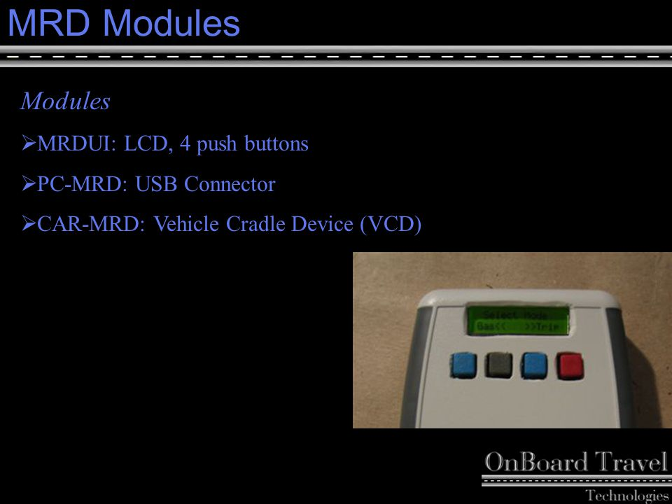 15 MRD Modules Modules  MRDUI: LCD, 4 push buttons  PC-MRD: USB Connector  CAR-MRD: Vehicle Cradle Device (VCD)