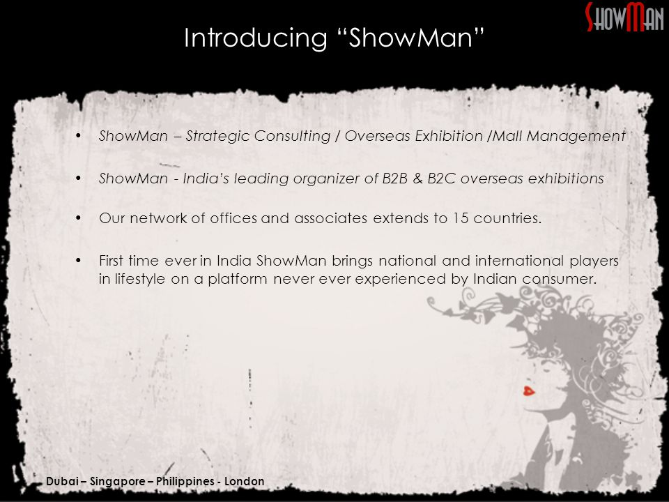 Dubai – Singapore – Philippines - London Introducing ShowMan ShowMan – Strategic Consulting / Overseas Exhibition /Mall Management ShowMan - India's leading organizer of B2B & B2C overseas exhibitions Our network of offices and associates extends to 15 countries.