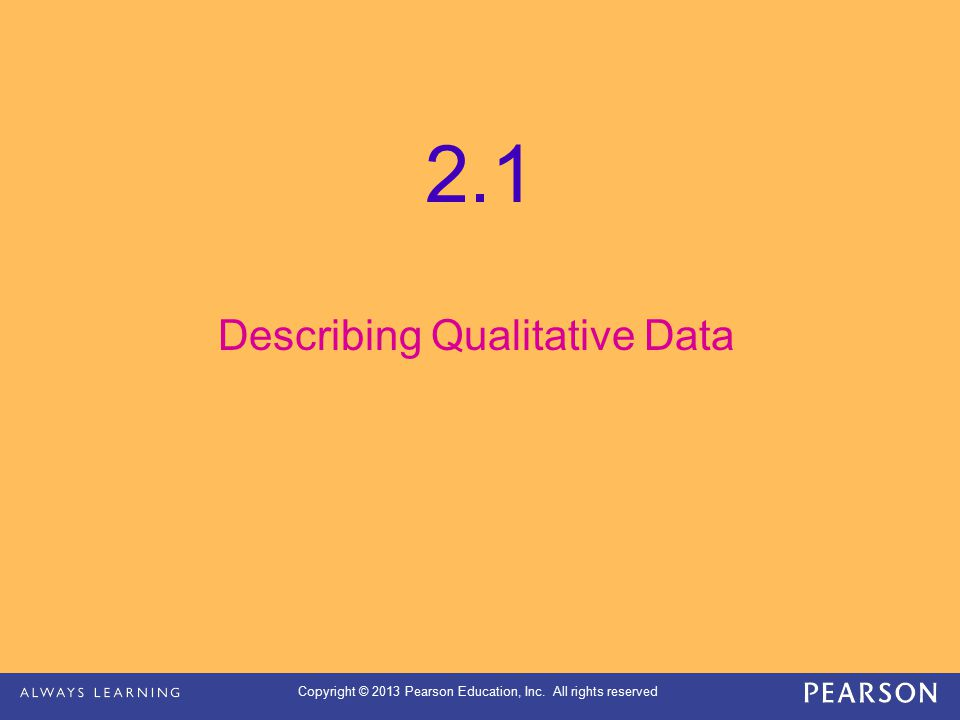 Copyright © 2013 Pearson Education, Inc. All rights reserved 2.1 Describing Qualitative Data