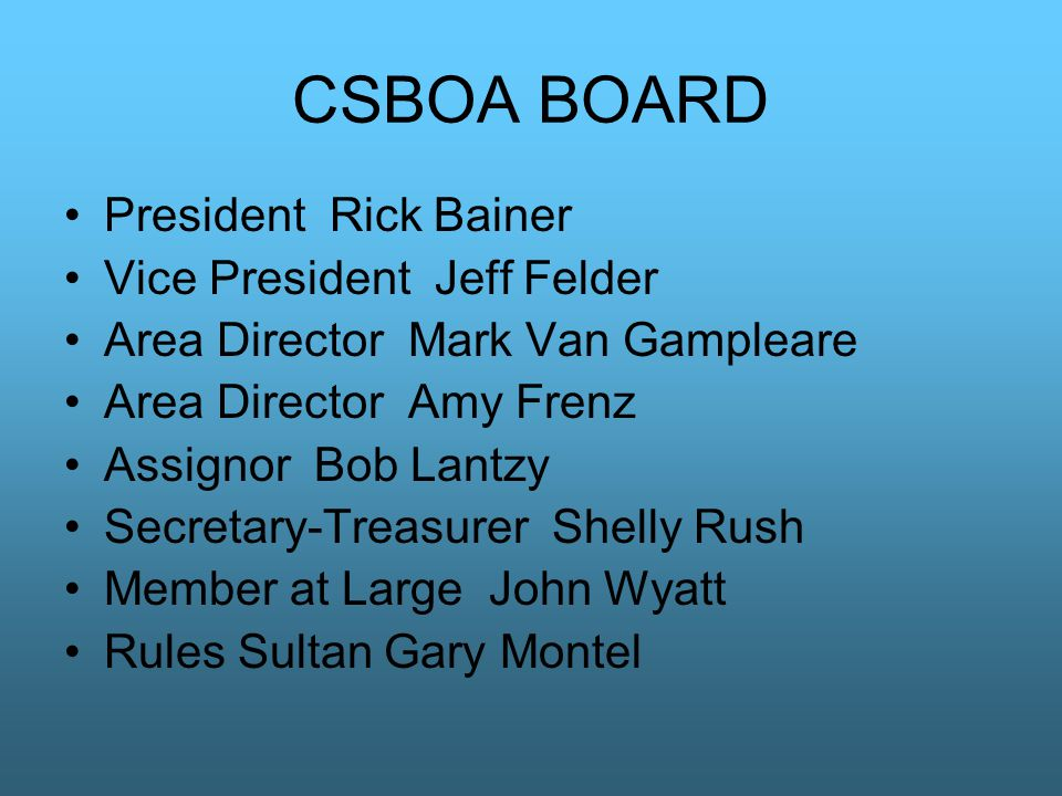 CSBOA BOARD President Rick Bainer Vice President Jeff Felder Area Director Mark Van Gampleare Area Director Amy Frenz Assignor Bob Lantzy Secretary-Treasurer Shelly Rush Member at Large John Wyatt Rules Sultan Gary Montel